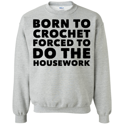 Born to crochet  forced to do housework Sweatshirt  8 oz.