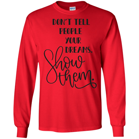 Don't Tell People Your Dreams. Show Them .  LS Tshirt