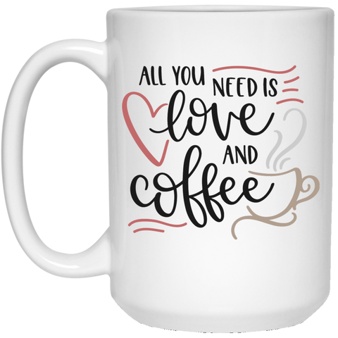 All you need is love and coffee  15 oz. White Mug
