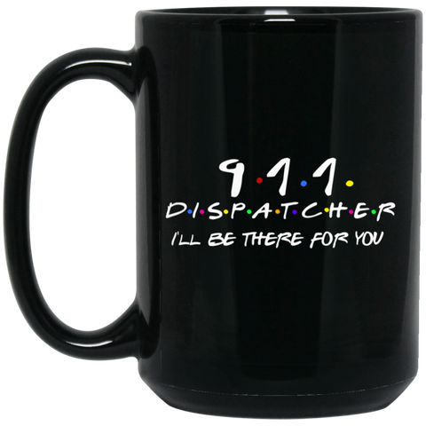 911 Dispatcher . I'll Be there for you  15 oz. Black Mug