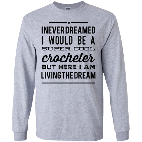 I never dreamed I would be a super cool crocheter but here i am living the dream  Ls   Tshirt
