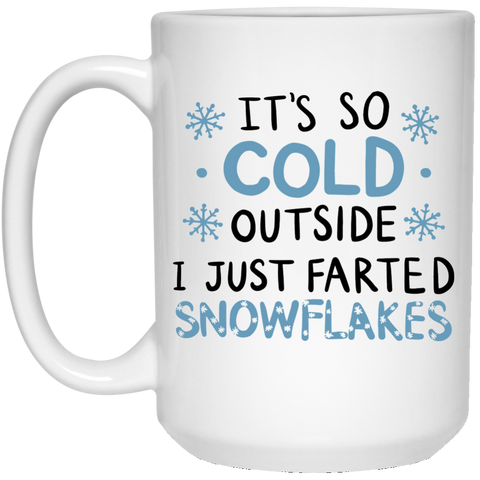 It's so cold outside I just farted snowflakes  15 oz. White Mug