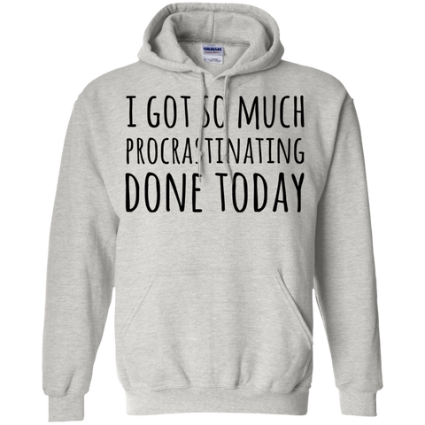 I got so much procrastinating done today    Hoodie 8 oz.