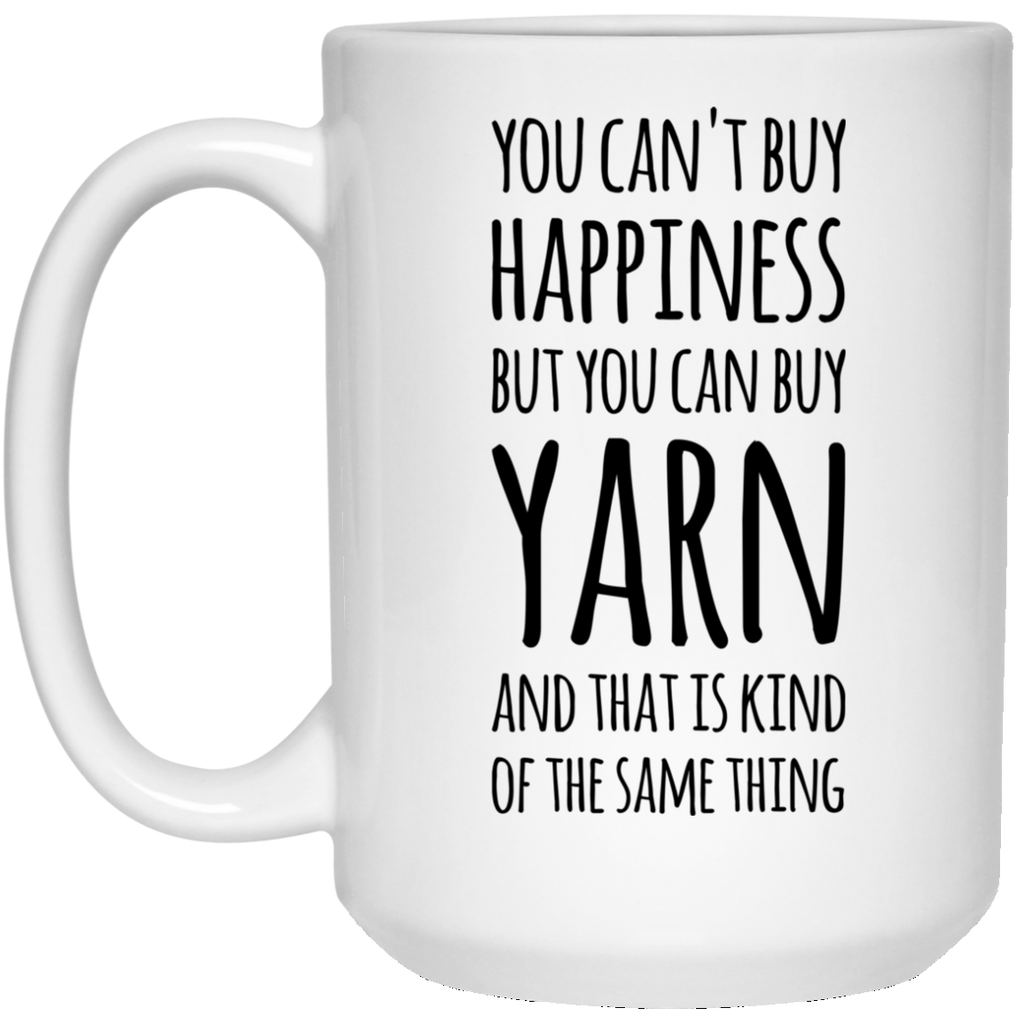 You can't buy happiness but you can buy Yarn and that is kind of the same thing  15 oz. White Mug