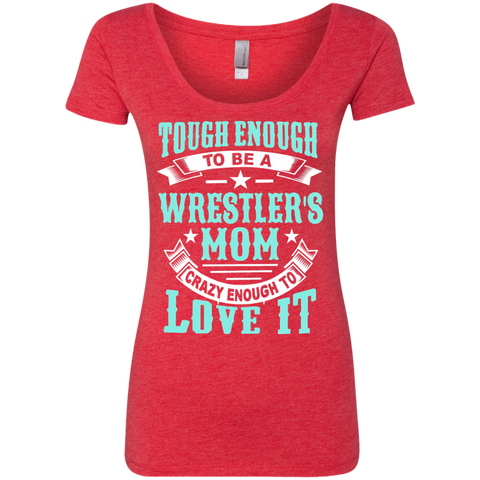 Tough Enough to be a Wrestler's Mom Crazy Enough to Love It Next Level Ladies Triblend Scoop