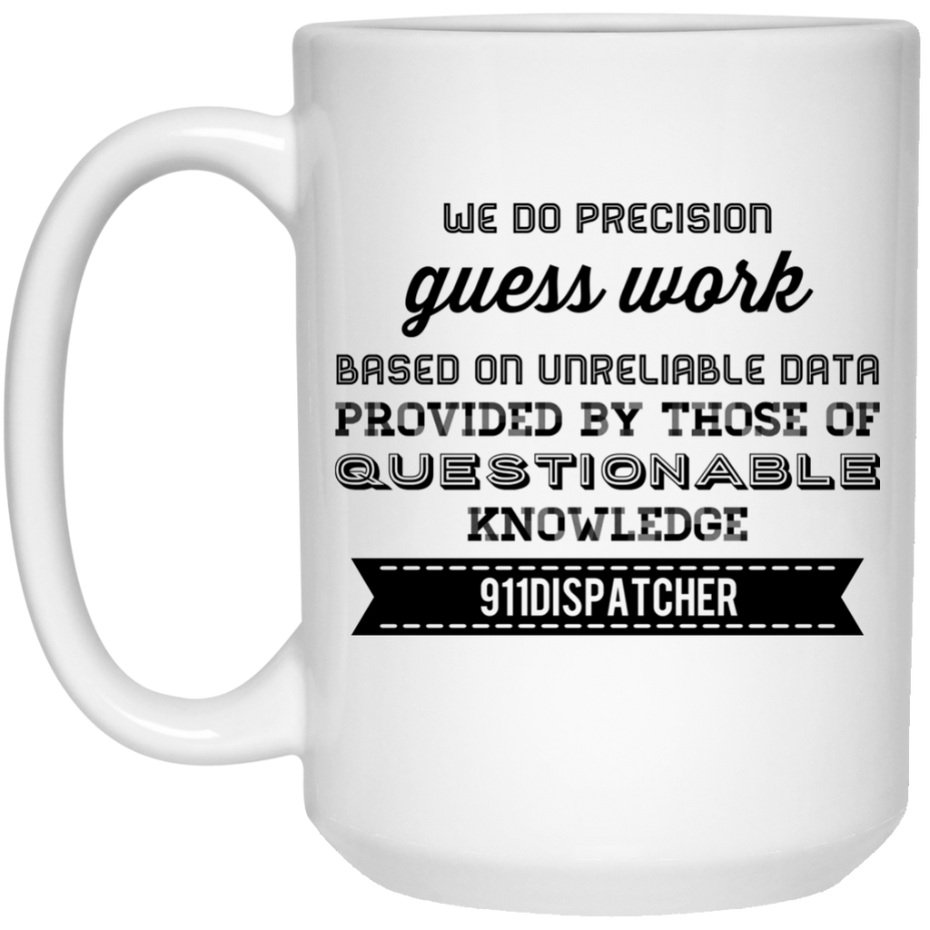 We do precision guess work based on unreliable data provided by those of questionable knowledge 911 dispatcher Mug - 15oz