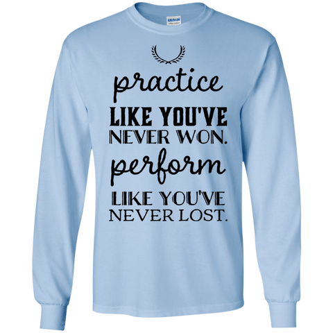 Practice like you've never won perform like you've never lost  LS Tshirt