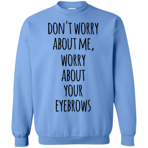 Don't worry about me , worry about your eyebrows Sweatshirt