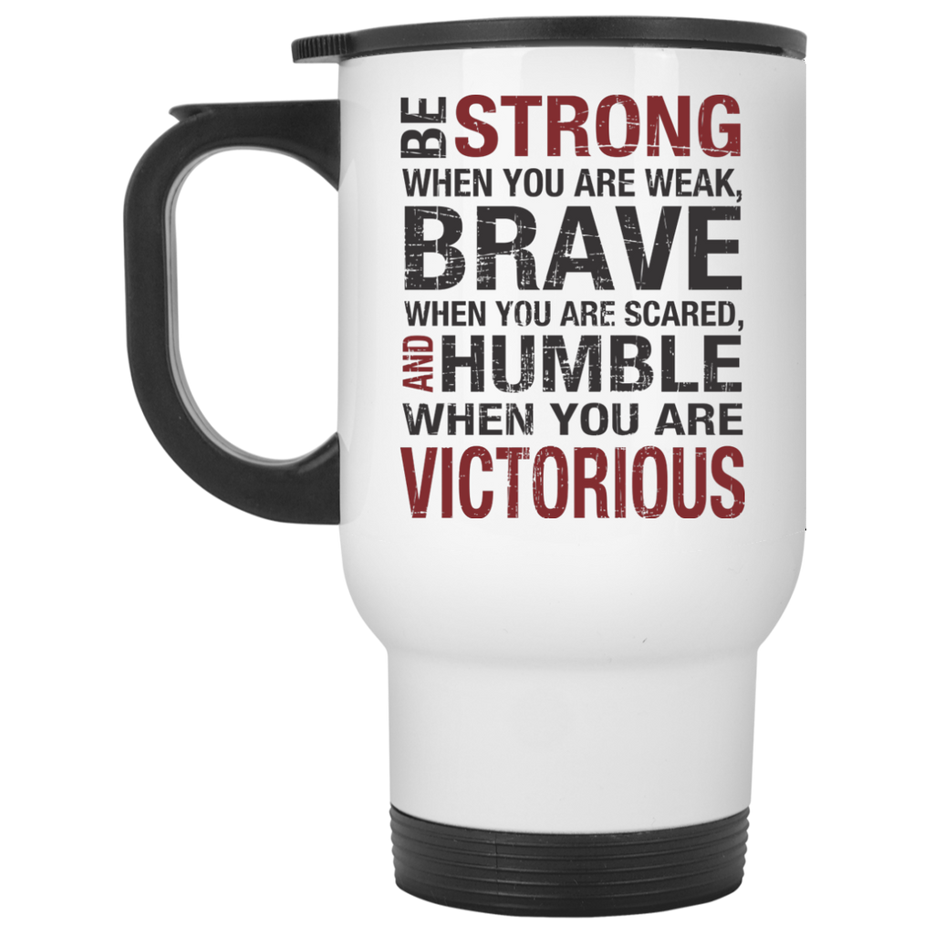 Be Strong When you are weak , Brave when you are scared and Humble when you are victorious Travel  Mug