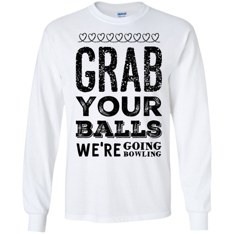Grab your balls we're going bowling LS   Tshirt
