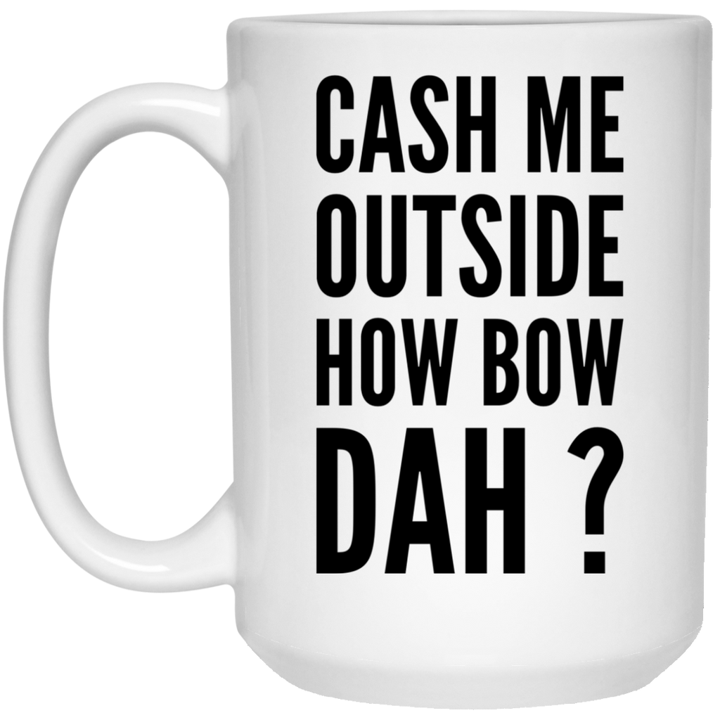 Cash Me outside how bow dah Mug  - 15oz