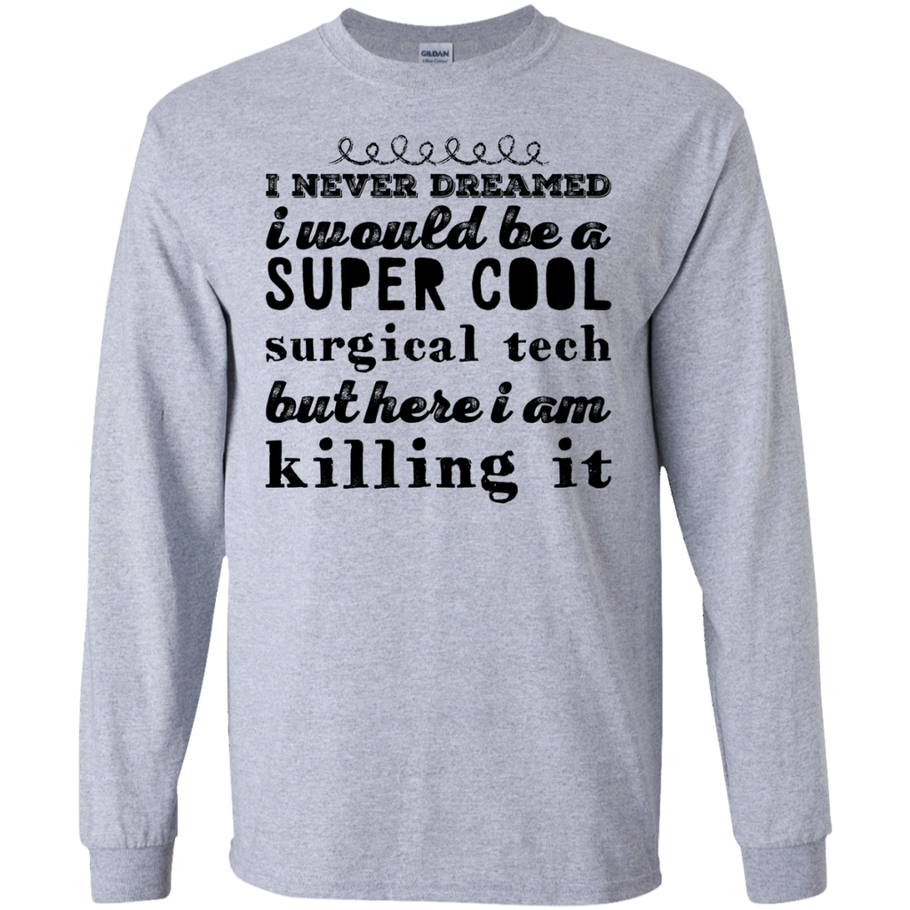 I never dreamed i would be a super cool surgical tech but here i am killing it  LS Tshirt