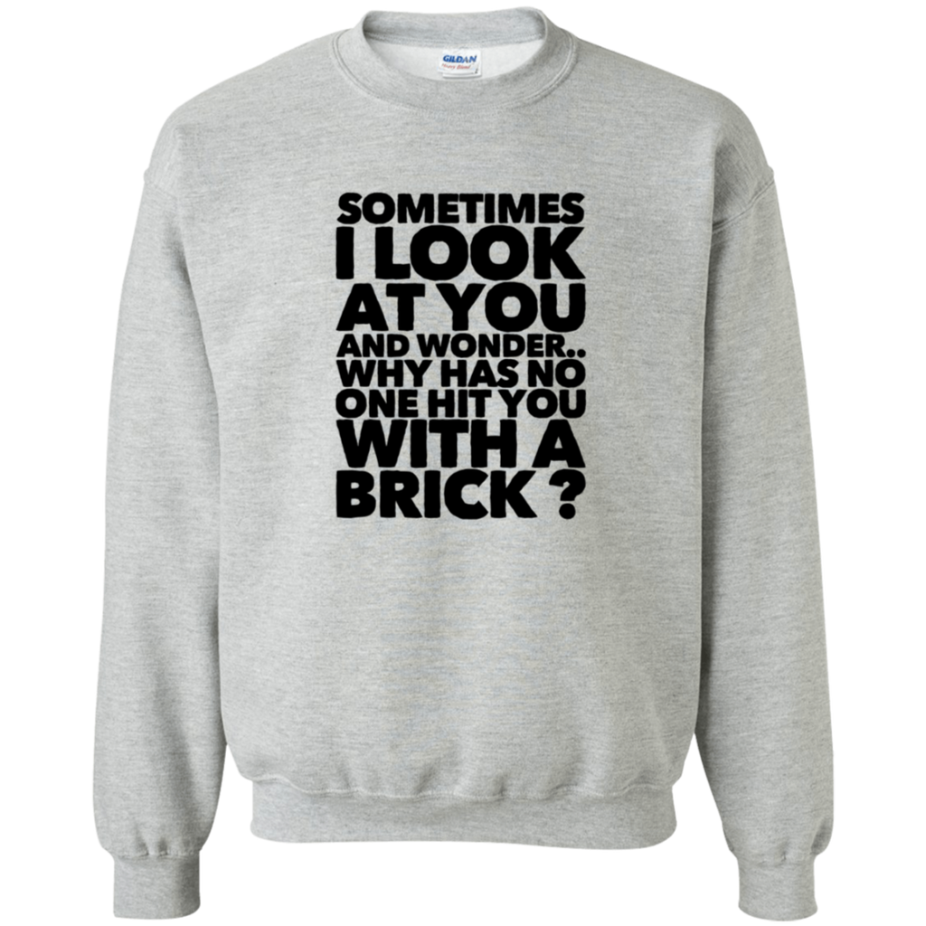Sometimes I look at you and wonder.. why has no one hit you with a brick   Sweatshirt  8 oz.