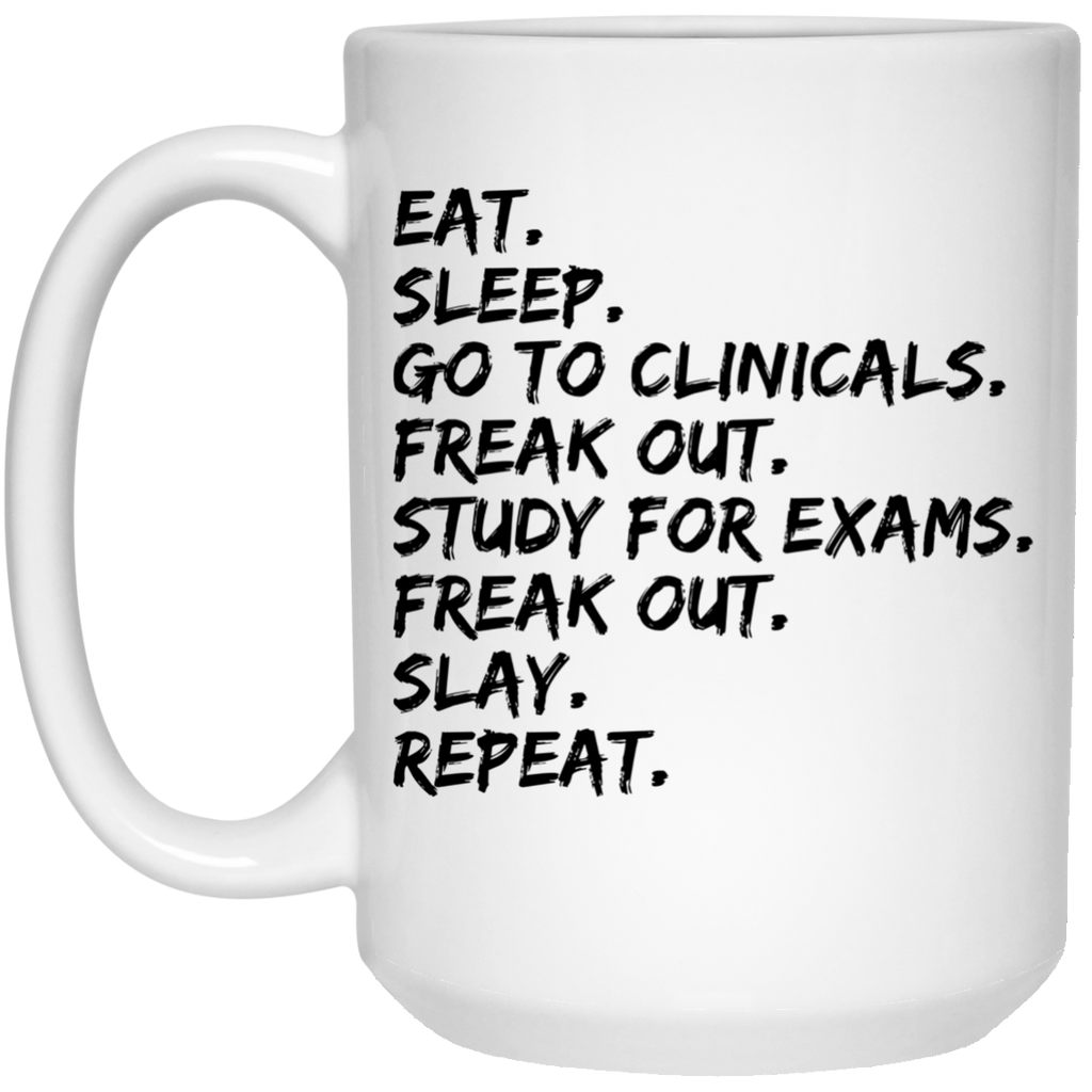 Eat.Sleep.Go to clinicals. freak out.study for exams .freak out .slay.repeat  Mug - 15oz
