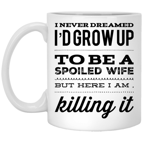 I never dreamed I'd grow up to be a spoiled wife but here i am killing it   11 oz. White Mug
