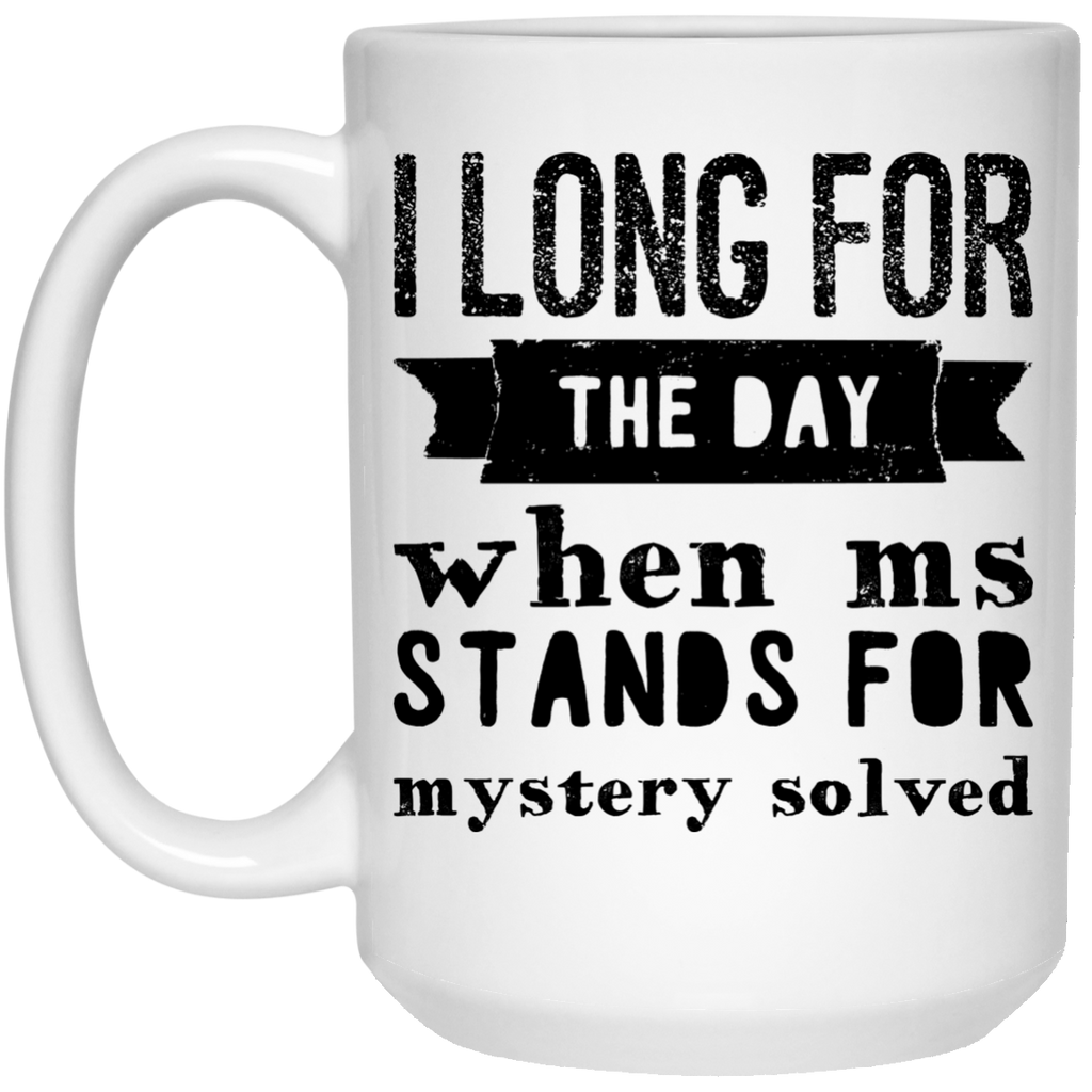 I long for the day when Ms Stands for Mystery Solved  Mug  - 15oz