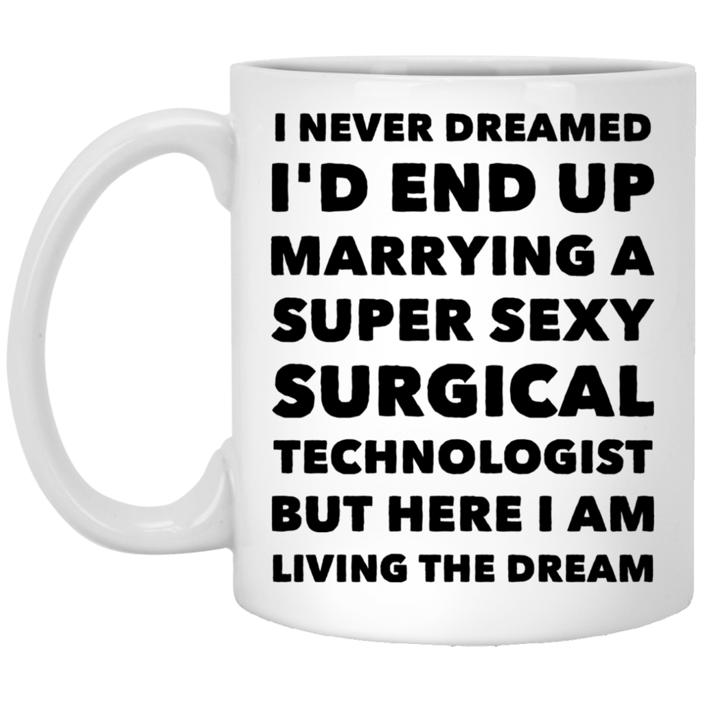 I never dreamed i'd end up marrying a super sexy surgical technologist but here i am living the dream 11 oz. White Mug