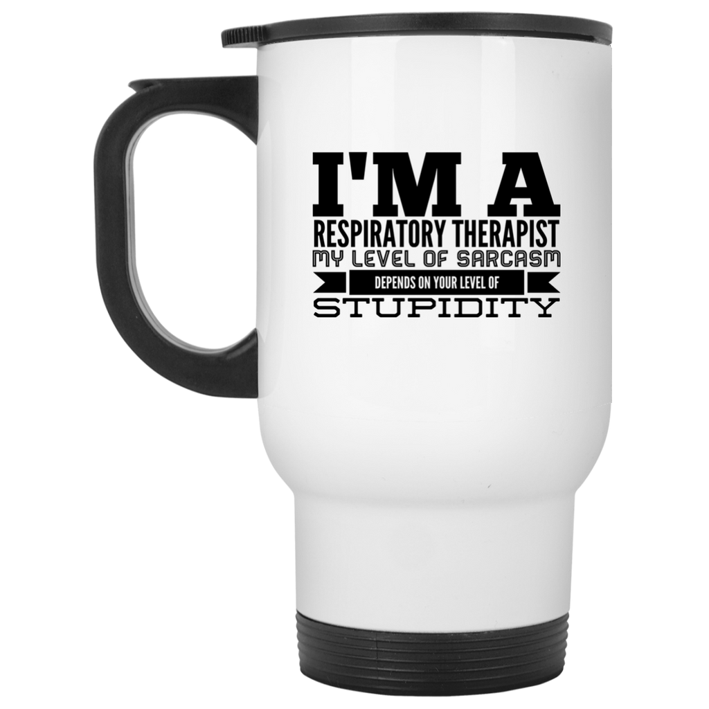 I'm a Respiratory Therapist  My level of sarcasm depends on your level of stupidity White Travel Mug