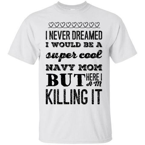 I never dreamed I would be a super cool navy mom but here i am killing it T-Shirt
