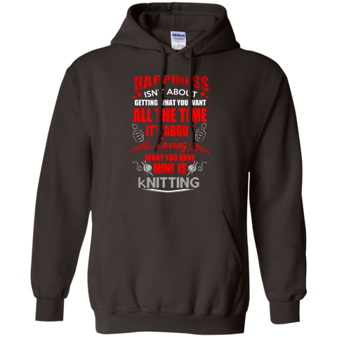 Happiness isn't about getting what you want all the time It's about loving what you have Mine is Knitting Hoodie 8 oz