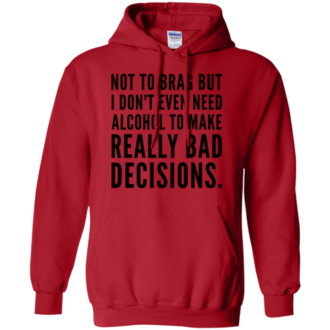 Not to Brag but I don't even need alcohol to make really bad decisions   Hoodie 8 oz.