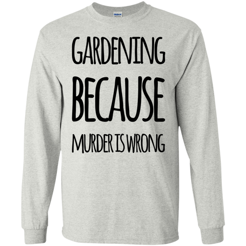 Gardening because murder is wrong LS Tshirt