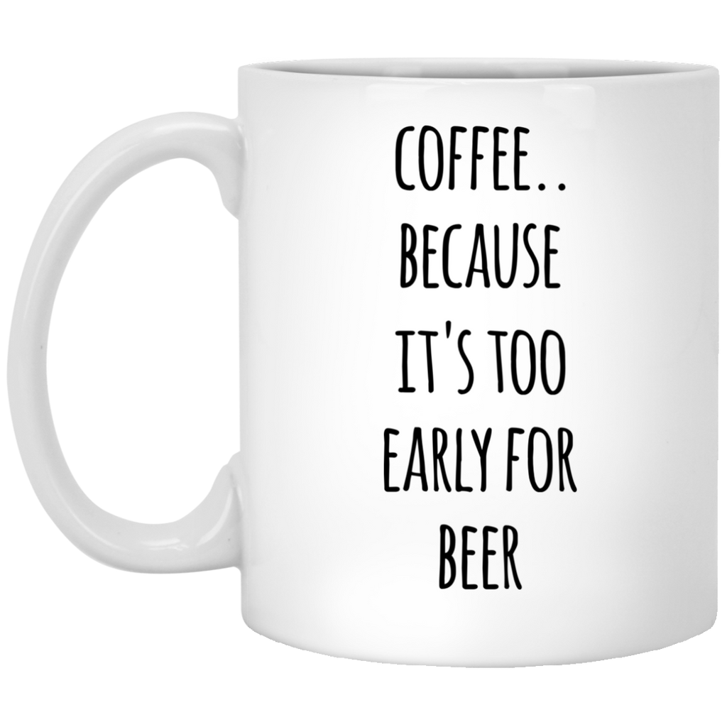 Coffee because it's too early for beer  11 oz. White Mug