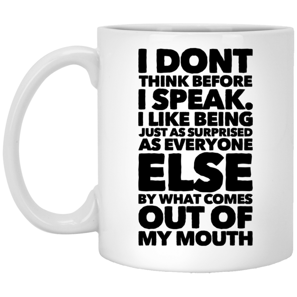 I Don't think before i speak. I like being just as surprised as everyone else by what comes out of my mouth 11 oz. White Mug