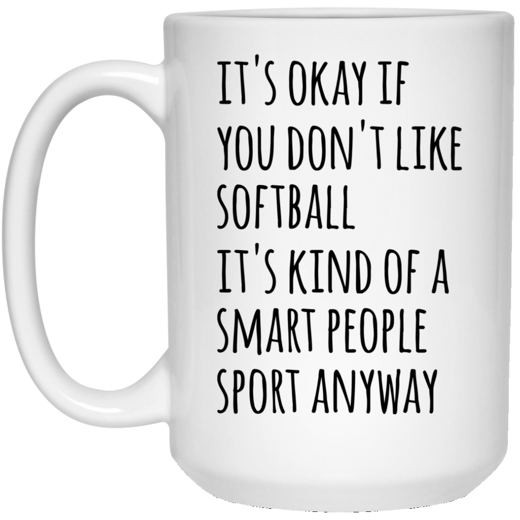 It's okay if you don't like softball it's kind of a smart people sport anyway 15 oz. White Mug