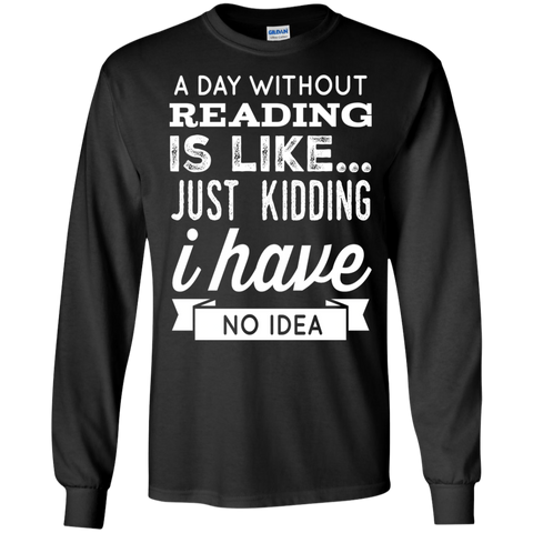 A DAY WITHOUT READING IS LIKE... JUST KIDDING I HAVE NO IDEA LS  Tshirt