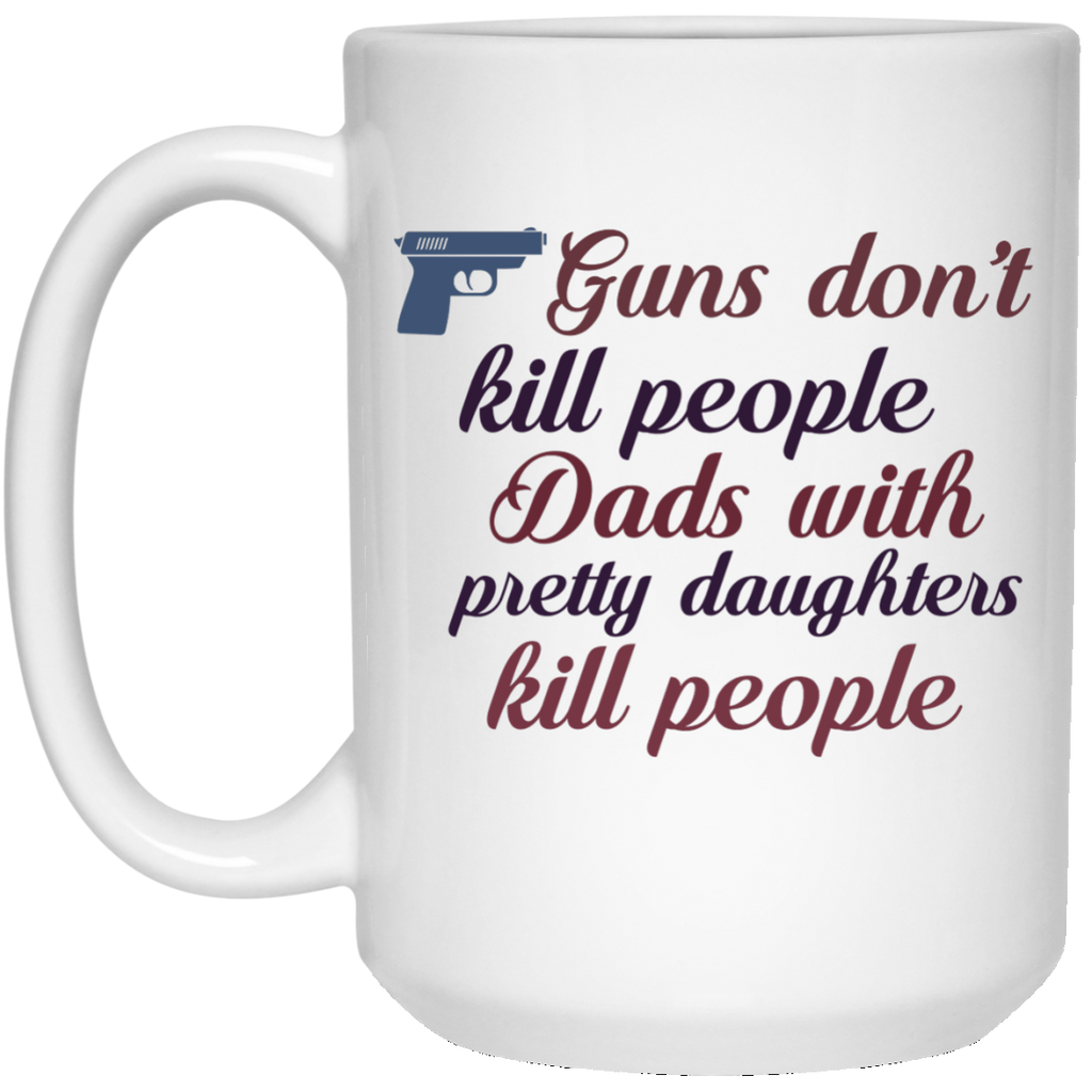 Guns don't kill people dads with pretty daughters kill people Mug  - 15oz