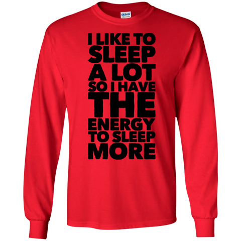 I like to sleep alot so i have the energy to sleep more LS Tshirt