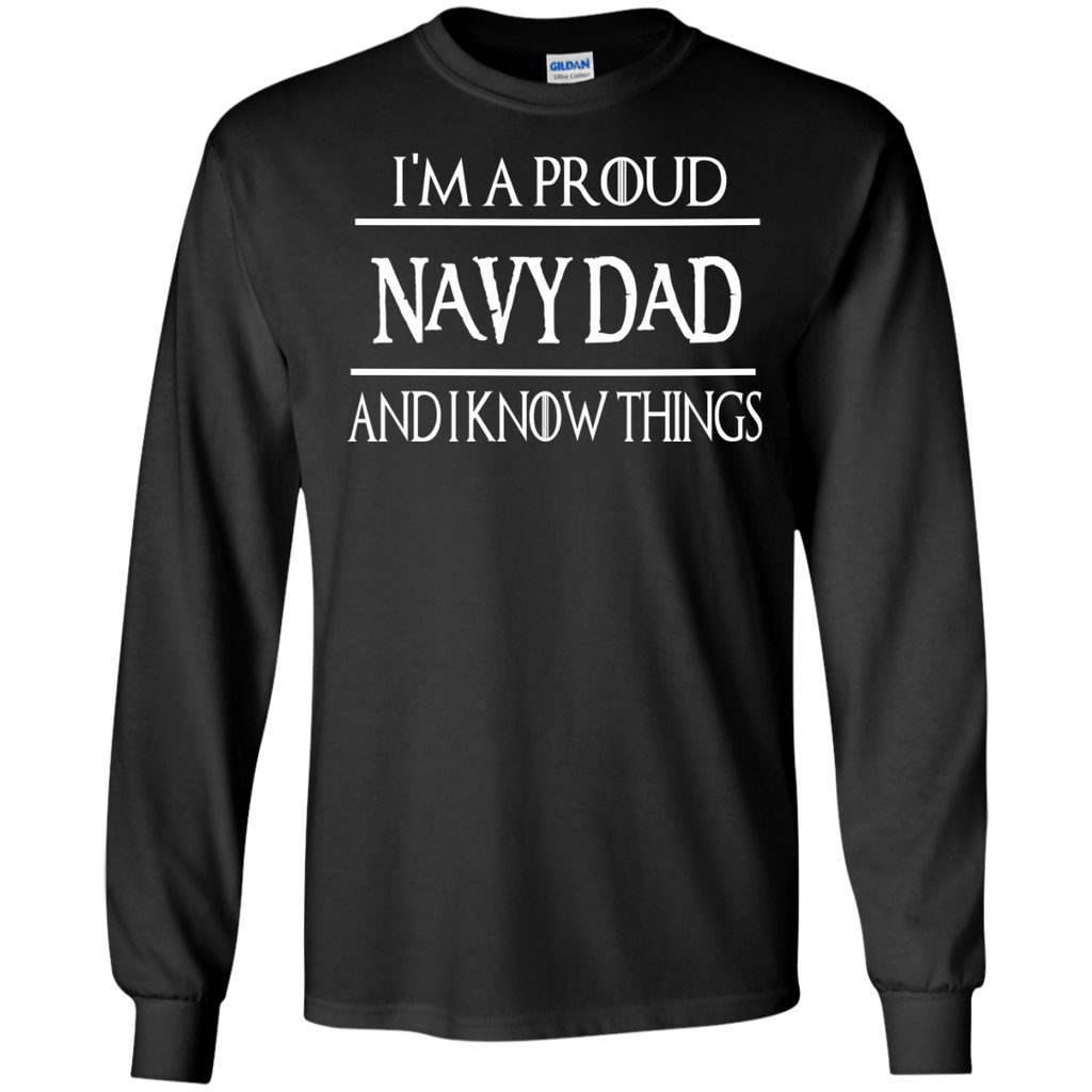 I'm a Proud Navy Dad and i know things LS Tshirt