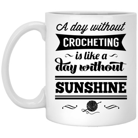 A day without crocheting is like a day without sunshine  11 oz. White Mug