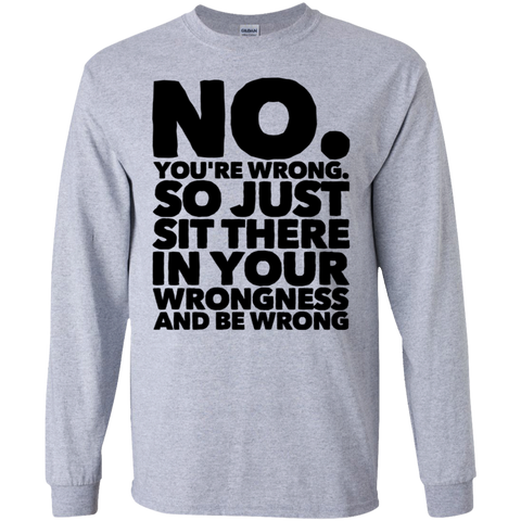 No. You're wrong. So just sit there in your wrongness and be wrong     T-Shirt