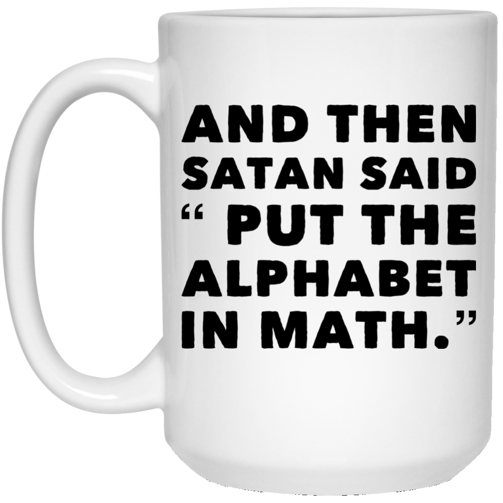 "And Then Satan said ""Put the Alphabet in Math "" 15 oz. White Mug"