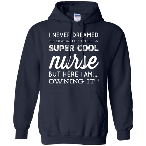 I never dreamed i'd grow up to be a super cool Nurse but here i am owning it   Hoodie