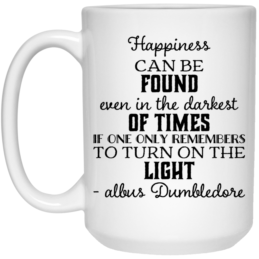 Happiness can be found even in the darkest of times if only remembers to turn on the light albus dumbledore  Mug - 15oz