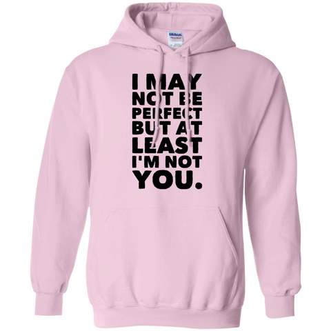 I May not be perfect but at least i'm not you.  Hoodie