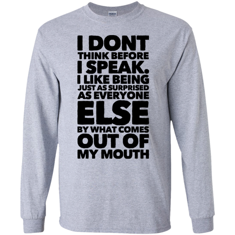 I Don't think before i speak. I like being just as surprised as everyone else by what comes out of my mouth LS Tshirt