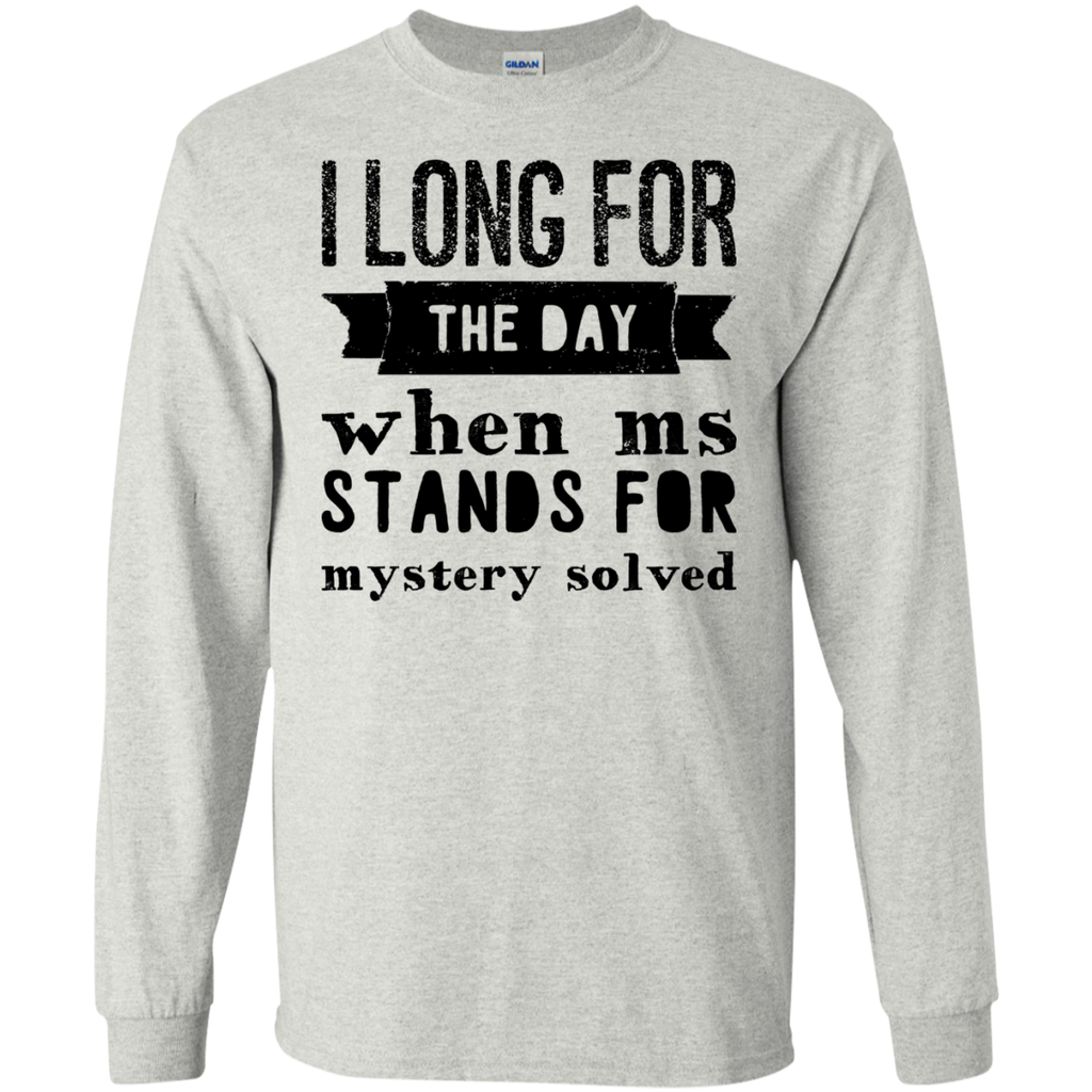 I long for the day when Ms Stands for Mystery Solved LS  Tshirt