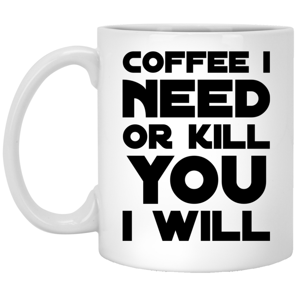 Coffee I need or kill you  i will Mug