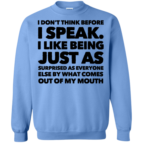 I don't think before i speak . I like being just as surprised as everyone   Sweatshirt