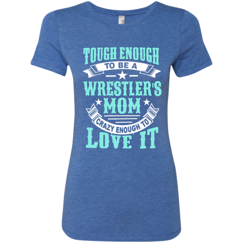 Tough Enough to be a Wrestler's Mom Crazy Enough to Love It Next Level Ladies Triblend T-Shirt