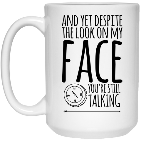 And Yet despite the look on my face you're still talking  Mug - 15oz