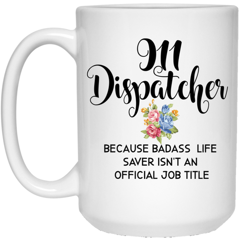 911 Dispatcher  because badass life saver isn't  an official job title 15 oz. White Mug