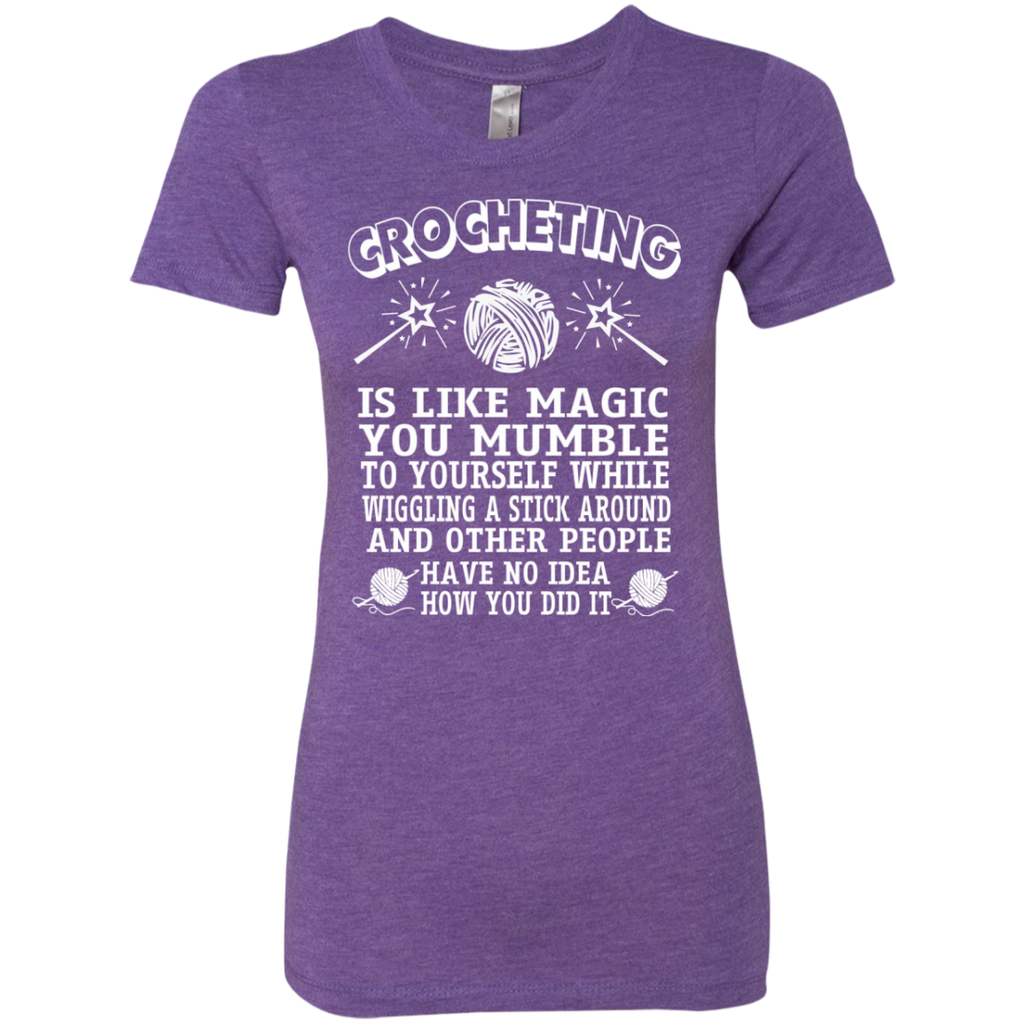 Crocheting is like magic you mumble to yourself while wiggling a stick Next Level Ladies Triblend T-Shirt