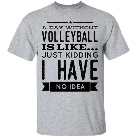 A day without Volleyball  is like .. just kidding i have no idea  T-Shirt
