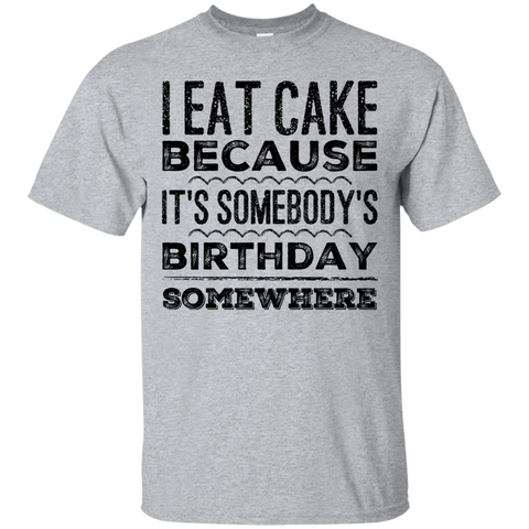 I eat cake because it's somebody birthday somewhere  T-Shirt