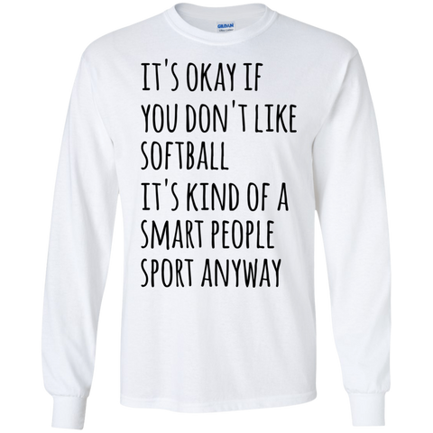 It's okay if you don't like softball it's kind of a smart people sport anyway LS Tshirt
